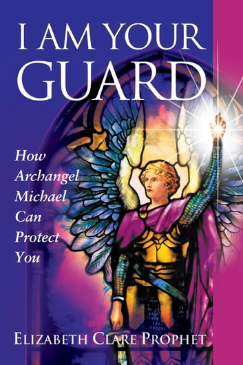 I Am Your Guard - How Archangel Michael Can Protect You ebook by Elizabeth Clare Prophet