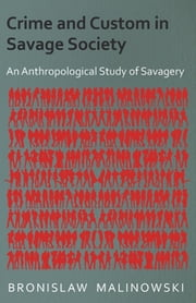 Crime and Custom in Savage Society - An Anthropological Study of Savagery ebook by Bronislaw Malinowski