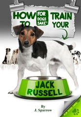 How to Train your Jack Russell - Jack Russell Training ebook by J Sparrow