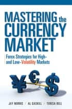 Mastering the Currency Market: Forex Strategies for High and Low Volatility Markets ebook by Jay Norris,Teresa Bell,Al Gaskill