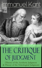 The Critique of Judgment (Theory of the Aesthetic Judgment & Theory of the Teleological Judgment): Critique of the Power of Judgment from the Author of Critique of Pure Reason, Critique of Practical Reason, Fundamental Principles of the Metaphysics o ebook by Immanuel  Kant,J.  H.  Bernard