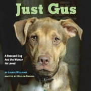Just Gus - A Rescued Dog and the Woman He Loved ebook by Laurie Williams,Roslyn Banish