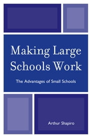 Making Large Schools Work - The Advantages of Small Schools ebook by Arthur Shapiro