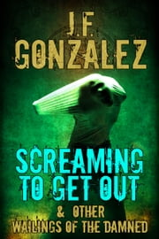 Screaming to Get Out & Other Wailings of the Damned ebook by J. F. Gonzalez