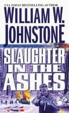 Slaughter in the Ashes ebook by William W. Johnstone
