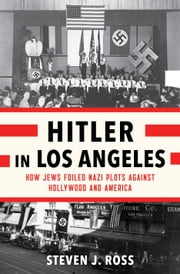 Hitler in Los Angeles - How Jews Foiled Nazi Plots Against Hollywood and America ebook by Steven J. Ross