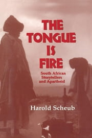 The Tongue Is Fire: South African Storytellers and Apartheid ebook by Scheub, Harold