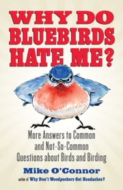Why Do Bluebirds Hate Me? - More Answers to Common and Not-So-Common Questions about Birds and Birding ebook by Mike O'Connor