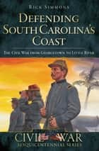 Defending South Carolina's Coast - The Civil War from Georgetown to Little River ebook by Rick Simmons