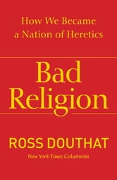 Bad Religion - How We Became a Nation of Heretics ebook by Ross Douthat