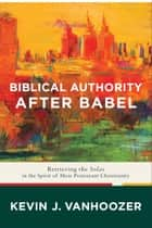 Biblical Authority after Babel - Retrieving the Solas in the Spirit of Mere Protestant Christianity ebook by Kevin J. Vanhoozer