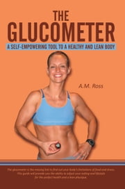 The Glucometer: A Self-Empowering Tool to a Healthy and Lean Body ebook by A.M. Ross