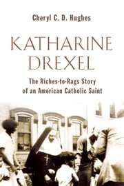 Katharine Drexel - The Riches-to-Rags Life Story of an American Catholic Saint ebook by Cheryl C. D. Hughes