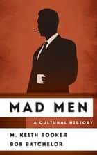 Mad Men - A Cultural History ebook by M. Keith Booker, Bob Batchelor