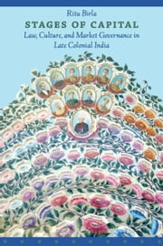 Stages of Capital - Law, Culture, and Market Governance in Late Colonial India ebook by Ritu Birla