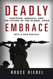 Deadly Embrace - Pakistan, America, and the Future of the Global Jihad ebook by Bruce Riedel