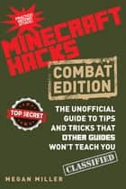Hacks for Minecrafters: Combat Edition - The Unofficial Guide to Tips and Tricks That Other Guides Won't Teach You ebook by Megan Miller