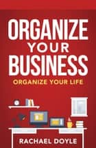 Organize Your Business - Organize Your Life ebook by Rachael Doyle, Shawn Doyle, CSP