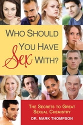 Who Should You Have Sex With? - The Secrets to Great Sexual Chemistry ebook by Mark Thompson, Dr.