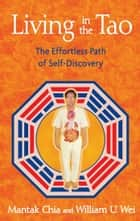 Living in the Tao - The Effortless Path of Self-Discovery ebook by Mantak Chia, William U. Wei