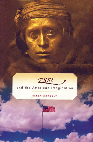 The Zuni and the American Imagination ebook by Eliza McFeely