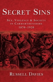 Secret Sins - Sex, Violence & Society in Carmarthenshire 1870-1920 ebook by Russell Davies