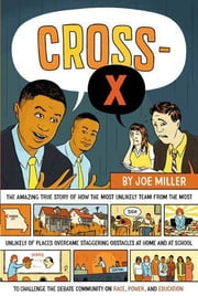 Cross-X - The Amazing True Story of How the Most Unlikely Team from the Most Unlikely of Places Overcame Staggering Obstacles at Home and at School to Challenge the Debate Community on Race, Power, and Education ebook by Joe Miller
