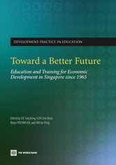 Toward A Better Future: Education And Training For Economic Development In Singapore Since 1965 ebook by Lee Sing Kong; Goh Chor Boon; Fredriksen Birger
