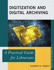 Digitization and Digital Archiving - A Practical Guide for Librarians ebook by Elizabeth R. Leggett
