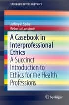 A Casebook in Interprofessional Ethics ebook by Jeffrey P. Spike,Rebecca Lunstroth