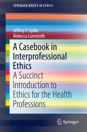 A Casebook in Interprofessional Ethics - A Succinct Introduction to Ethics for the Health Professions ebook by Jeffrey P. Spike, Rebecca Lunstroth