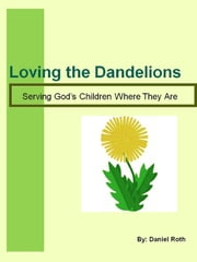 Loving the Dandelions: serving God's children where they are ebook by Daniel Roth