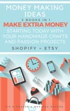 Money Making Ideas: 2 Books In 1: Make Extra Money Starting Today With Your Handmade Crafts And Passion Projects (Shopify + Etsy) ebook by Madison Booker, Jim M Booker