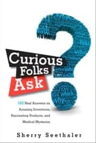 Curious Folks Ask: 162 Real Answers on Amazing Inventions, Fascinating Products, and Medical Mysteries - 162 Real Answers on Amazing Inventions, Fascinating Products, and Medical Mysteries ebook by Sherry Seethaler