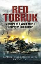 Red Tobruk - Memoirs of a World War II Destroyer Commander ebook by Gregory  Smith