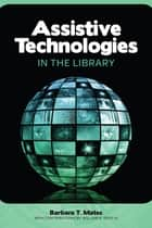 Assistive Technologies in the Library ebook by Barbara T. Mates,William R. Reed IV
