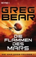 Die Flammen des Mars - Die War-Dogs-Trilogie 1 - Roman ebook by Greg Bear, Andreas Brandhorst