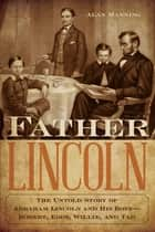 Father Lincoln - The Untold Story of Abraham Lincoln and His Boys--Robert, Eddy, Willie, and Tad ebook by Alan Manning