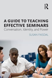 A Guide to Teaching Effective Seminars - Conversation, Identity, and Power ebook by Susan R. Fiksdal