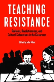 Teaching Resistance - Radicals, Revolutionaries, and Cultural Subversives in the Classroom eBook by John Mink