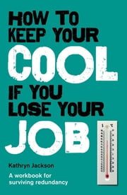 How to Keep Your Cool If You Lose Your Job - A Workbook for Surviving Redundancy ebook by Kathryn Jackson