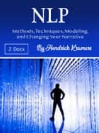 NLP - Methods, Techniques, Modeling, and Changing Your Narrative ebook by Hendrick Kramers