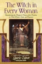 The Witch in Every Woman - Reawakening the Magical Nature of the Feminine to Heal, Protect, Create, and Emp ower ebook by Laurie Cabot, Jean Mills