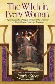 The Witch in Every Woman - Reawakening the Magical Nature of the Feminine to Heal, Protect, Create, and Emp ower ebook by Laurie Cabot