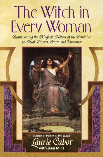 The Witch in Every Woman - Reawakening the Magical Nature of the Feminine to Heal, Protect, Create, and Emp ower ebook by Laurie Cabot,Jean Mills