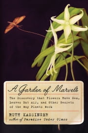 A Garden of Marvels - How We Discovered that Flowers Have Sex, Leaves Eat Air, and Other Secrets of Plants ebook by Ruth Kassinger