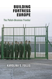 Building Fortress Europe - The Polish-Ukrainian Frontier ebook by Karolina S. Follis