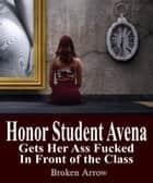 Honor Student Avena Gets Her Ass Fucked in Front of the Class ebook by Broken Arrow