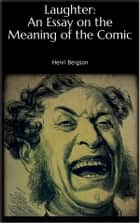 Laughter: An Essay on the Meaning of the Comic ebook by Henri Bergson