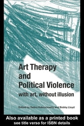 Art Therapy and Political Violence: - With Art, Without Illusion ebook by